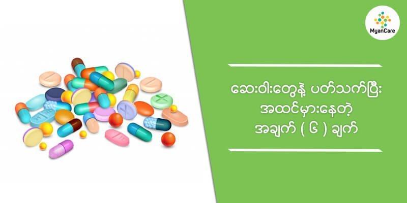ဆေးဝါးတွေနဲ့ ပတ်သက်ပြီး အထင်မှားနေတဲ့အချက်(၆)ချက်